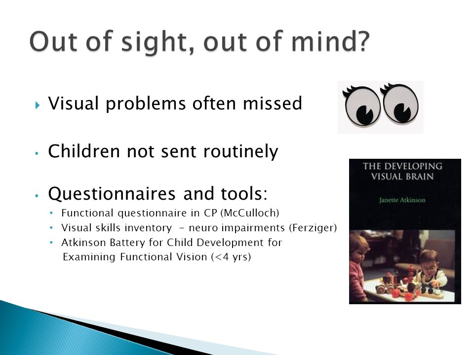 Visual problems often missed Children not sent routinely Questionnaires and tools: Functional questionnaire in CP (McCulloch) Visual skills inventory - neuro impairments (Ferziger) Atkinson Battery for Child Development for Examining Functional Vision (<4 yrs)