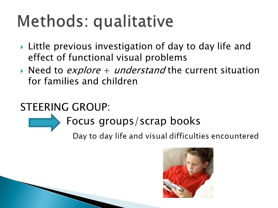 Little previous investigation of day to day life and effect of functional visual problems Need to explore + understand the current situation for families and children STEERING GROUP: Focus groups/scrap books Day to day life and visual difficulties encountered
