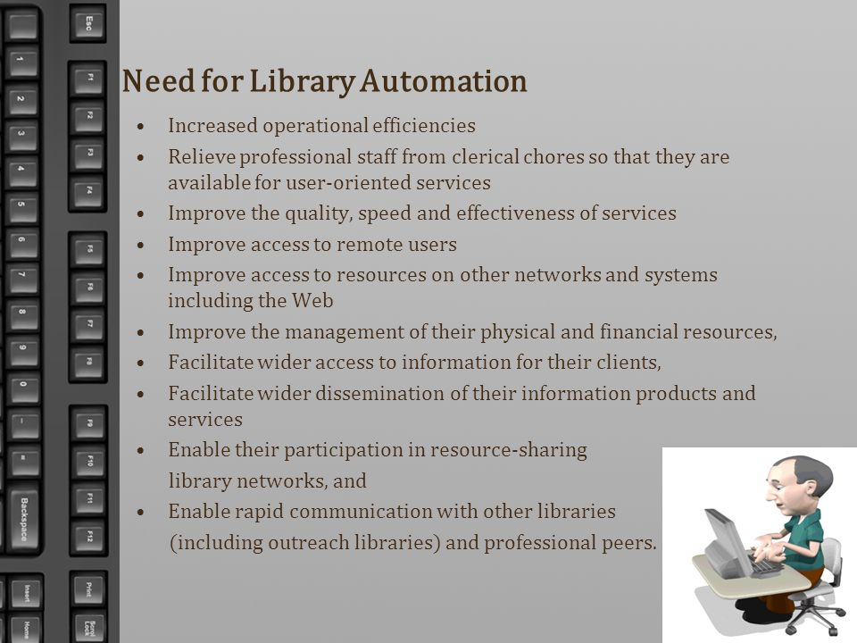 Need for Library Automation Increased operational efficiencies Relieve professional staff from clerical chores so that they are available for user-ori