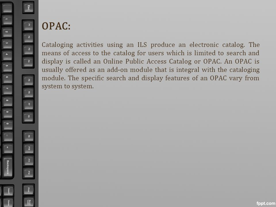 OPAC: Cataloging activities using an ILS produce an electronic catalog. The means of access to the catalog for users which is limited to search and di