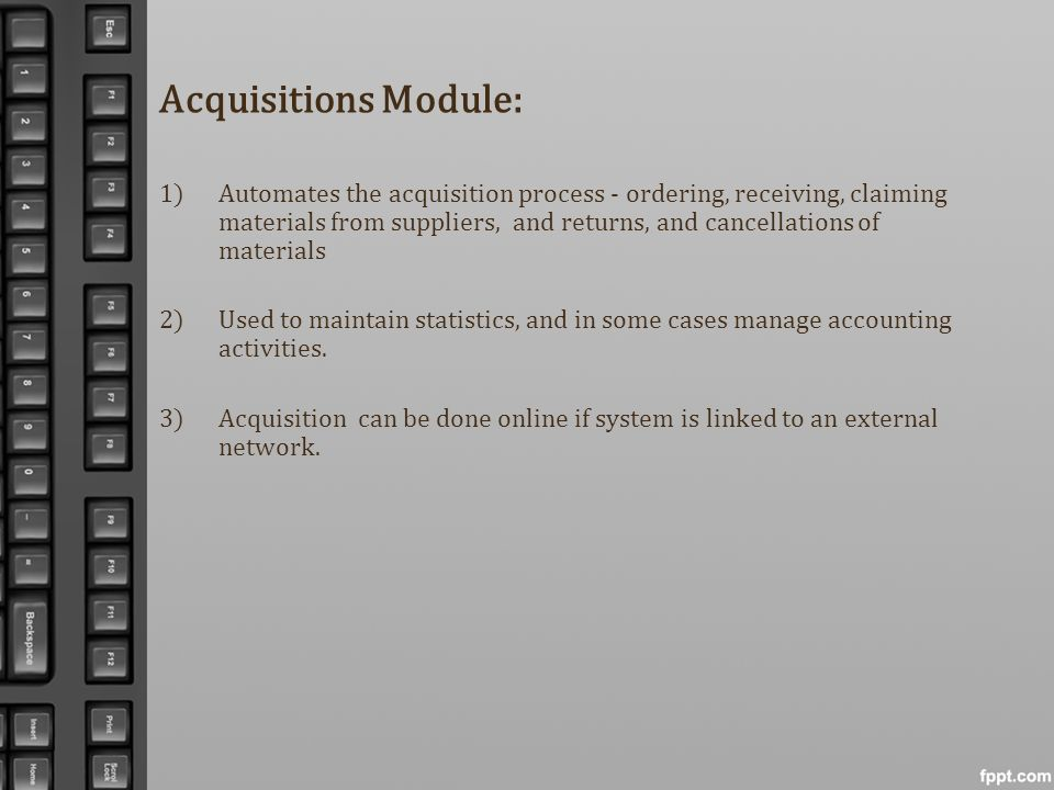 Acquisitions Module: 1)Automates the acquisition process - ordering, receiving, claiming materials from suppliers, and returns, and cancellations of m
