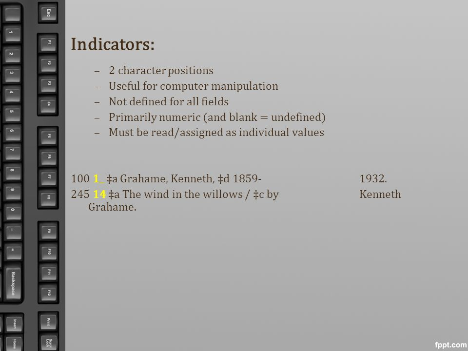 Indicators: –2 character positions –Useful for computer manipulation –Not defined for all fields –Primarily numeric (and blank = undefined) –Must be r