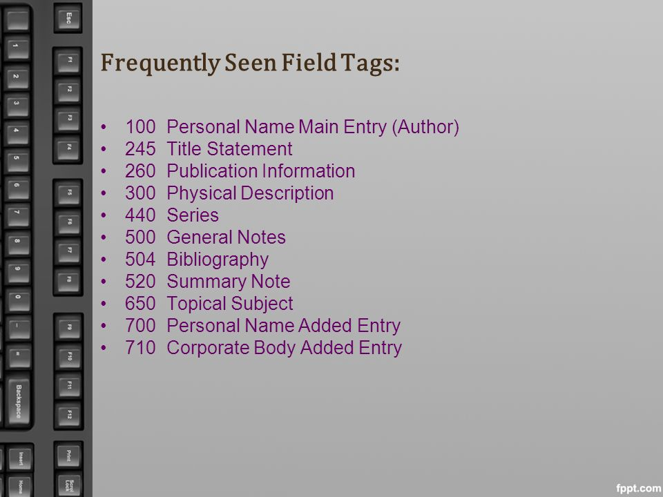 Frequently Seen Field Tags: 100Personal Name Main Entry (Author) 245Title Statement 260Publication Information 300Physical Description 440Series 500 G