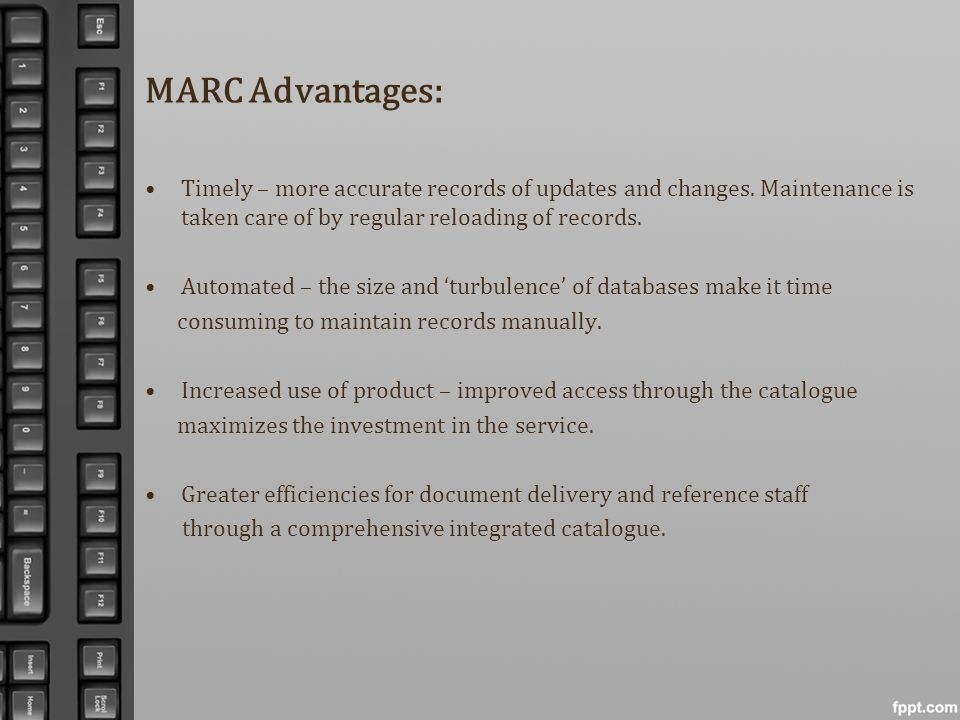 MARC Advantages: Timely – more accurate records of updates and changes. Maintenance is taken care of by regular reloading of records. Automated – the