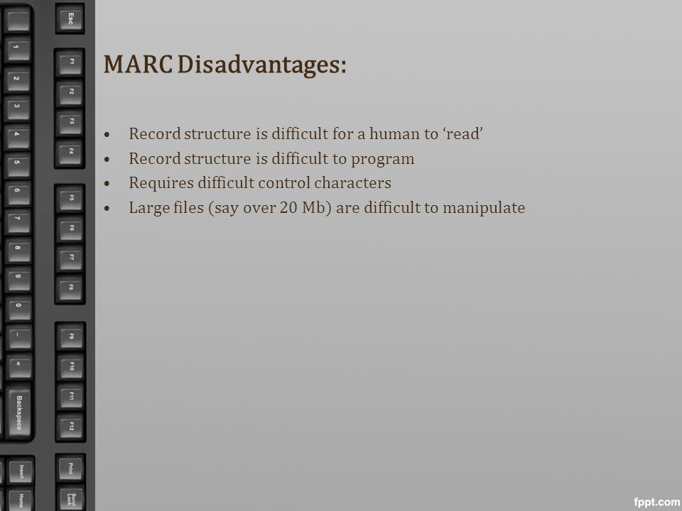 MARC Disadvantages: Record structure is difficult for a human to read Record structure is difficult to program Requires difficult control characters L
