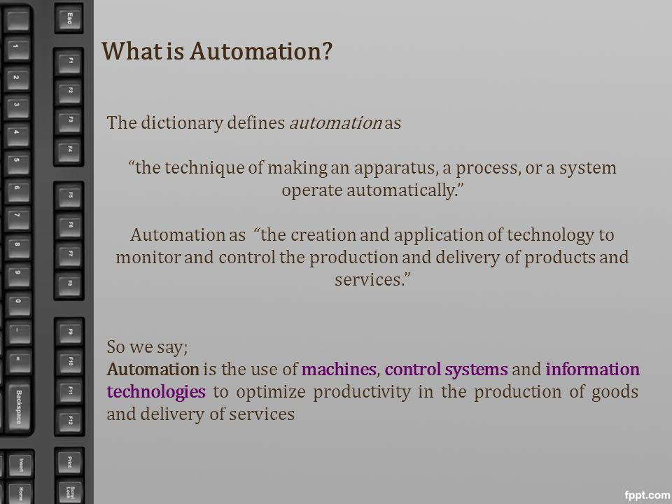 What is Automation? The dictionary defines automation as the technique of making an apparatus, a process, or a system operate automatically. Automatio