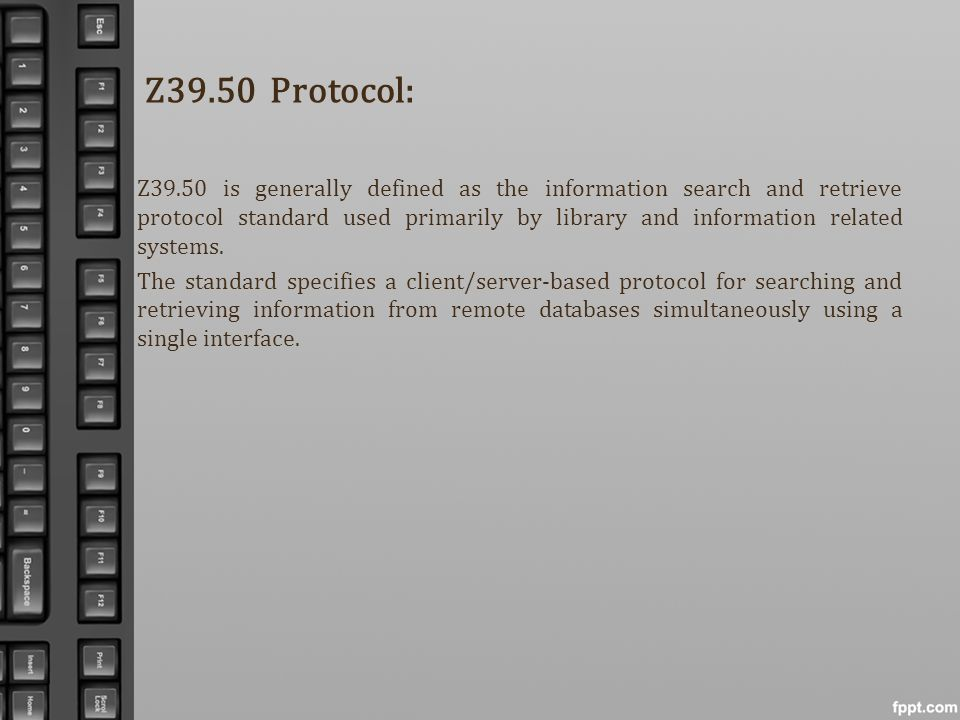 Z39.50 Protocol: Z39.50 is generally defined as the information search and retrieve protocol standard used primarily by library and information relate