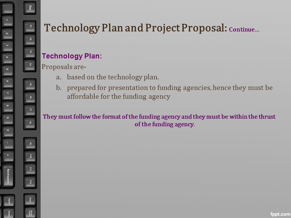 Technology Plan and Project Proposal: Continue… Technology Plan: Proposals are- a.based on the technology plan. b.prepared for presentation to funding
