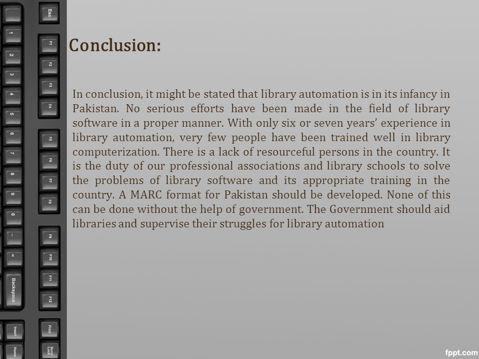 Conclusion: In conclusion, it might be stated that library automation is in its infancy in Pakistan. No serious efforts have been made in the field of