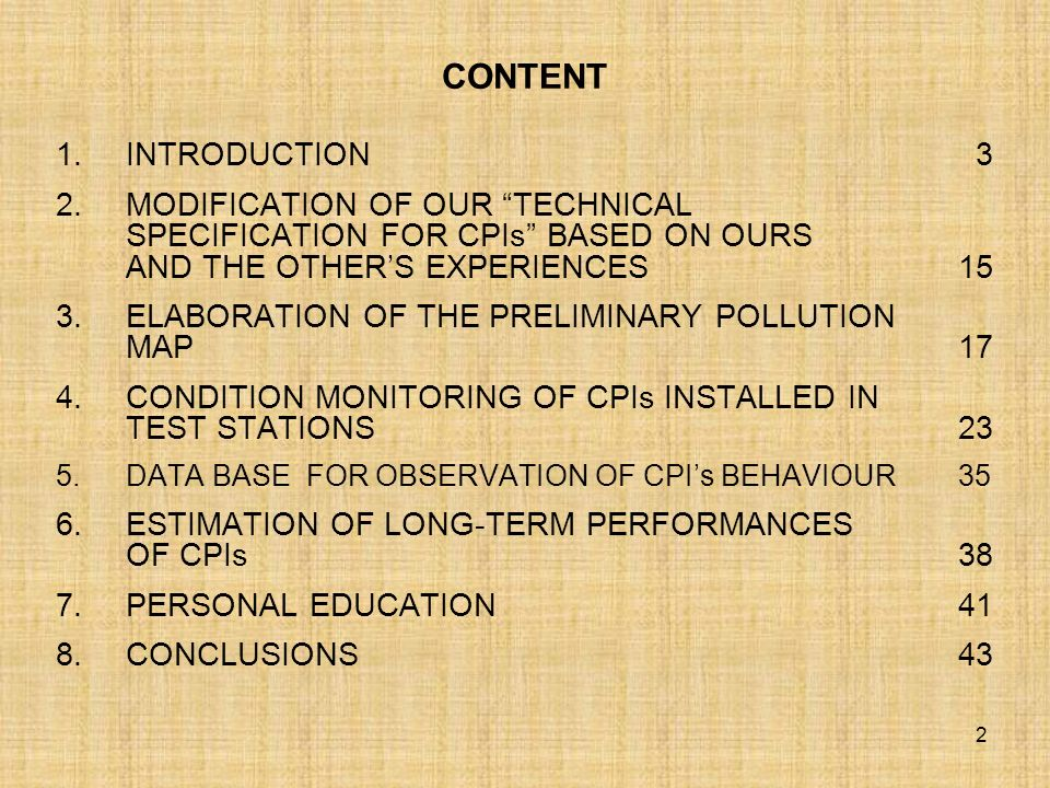 2 CONTENT 1.INTRODUCTION 3 2.MODIFICATION OF OUR TECHNICAL SPECIFICATION FOR CPIs BASED ON OURS AND THE OTHERS EXPERIENCES 15 3.ELABORATION OF THE PRELIMINARY POLLUTION MAP 17 4.CONDITION MONITORING OF CPIs INSTALLED IN TEST STATIONS 23 5.DATA BASE FOR OBSERVATION OF CPIs BEHAVIOUR 35 6.ESTIMATION OF LONG-TERM PERFORMANCES OF CPIs 38 7.PERSONAL EDUCATION 41 8.CONCLUSIONS 43