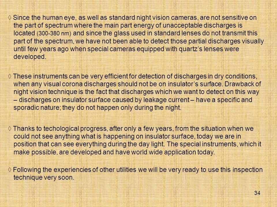 34 Since the human eye, as well as standard night vision cameras, are not sensitive on the part of spectrum where the main part energy of unacceptable discharges is located (300-380 nm) and since the glass used in standard lenses do not transmit this part of the spectrum, we have not been able to detect those partial discharges visually until few years ago when special cameras equipped with quartzs lenses were developed.