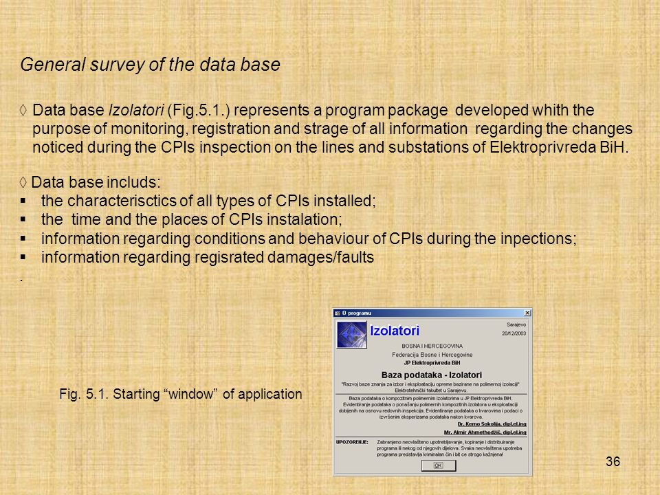 36 General survey of the data base Data base Izolatori (Fig.5.1.) represents a program package developed whith the purpose of monitoring, registration and strage of all information regarding the changes noticed during the CPIs inspection on the lines and substations of Elektroprivreda BiH.