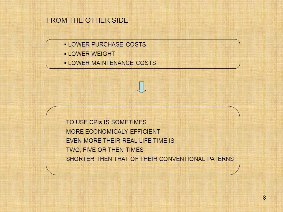 8 LOWER PURCHASE COSTS LOWER WEIGHT LOWER MAINTENANCE COSTS TO USE CPIs IS SOMETIMES MORE ECONOMICALY EFFICIENT EVEN MORE THEIR REAL LIFE TIME IS TWO, FIVE OR THEN TIMES SHORTER THEN THAT OF THEIR CONVENTIONAL PATERNS FROM THE OTHER SIDE