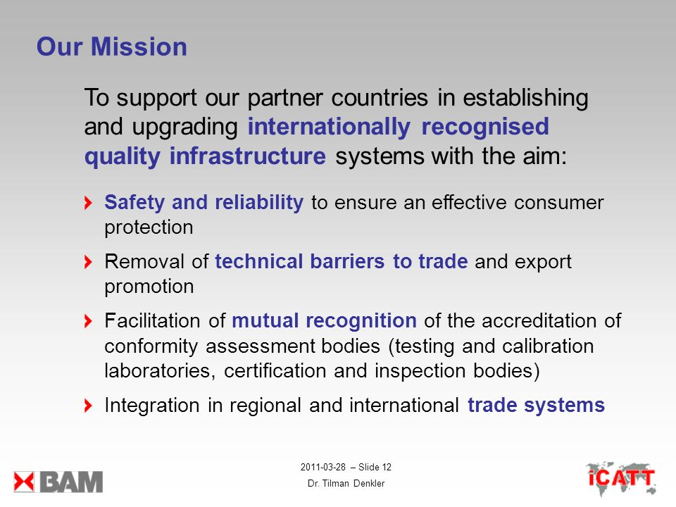 2011-03-28 – Slide 12 Dr. Tilman Denkler Our Mission To support our partner countries in establishing and upgrading internationally recognised quality