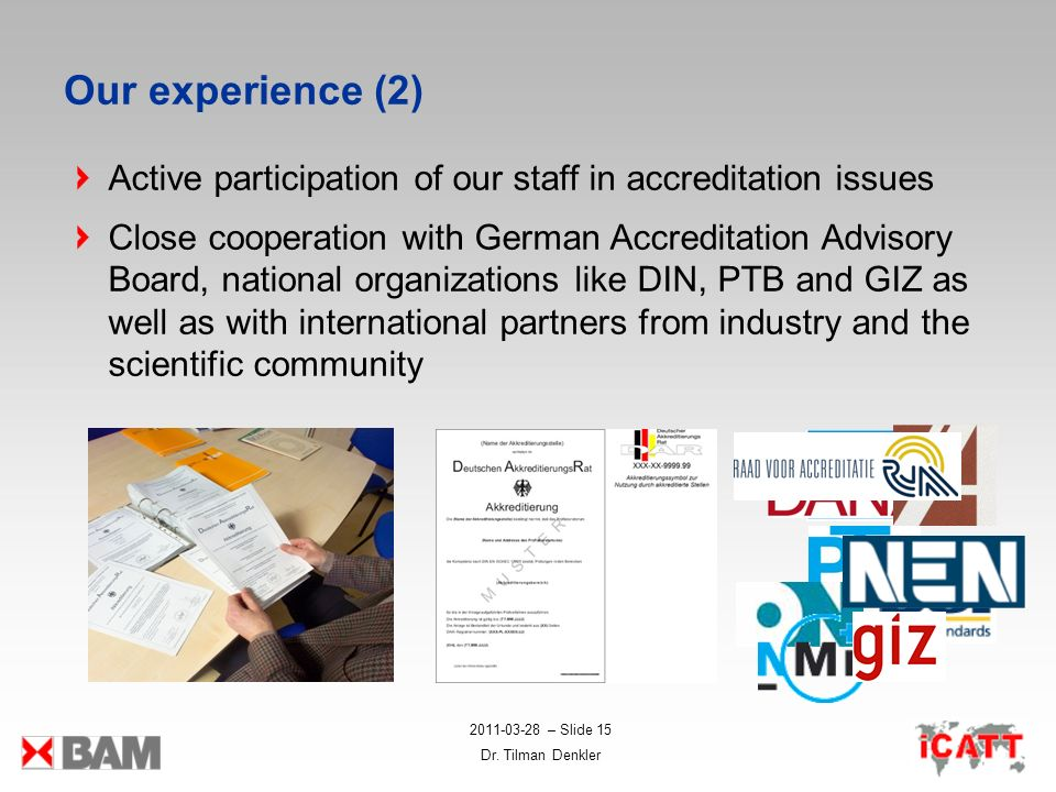 2011-03-28 – Slide 15 Dr. Tilman Denkler Our experience (2) Active participation of our staff in accreditation issues Close cooperation with German Ac