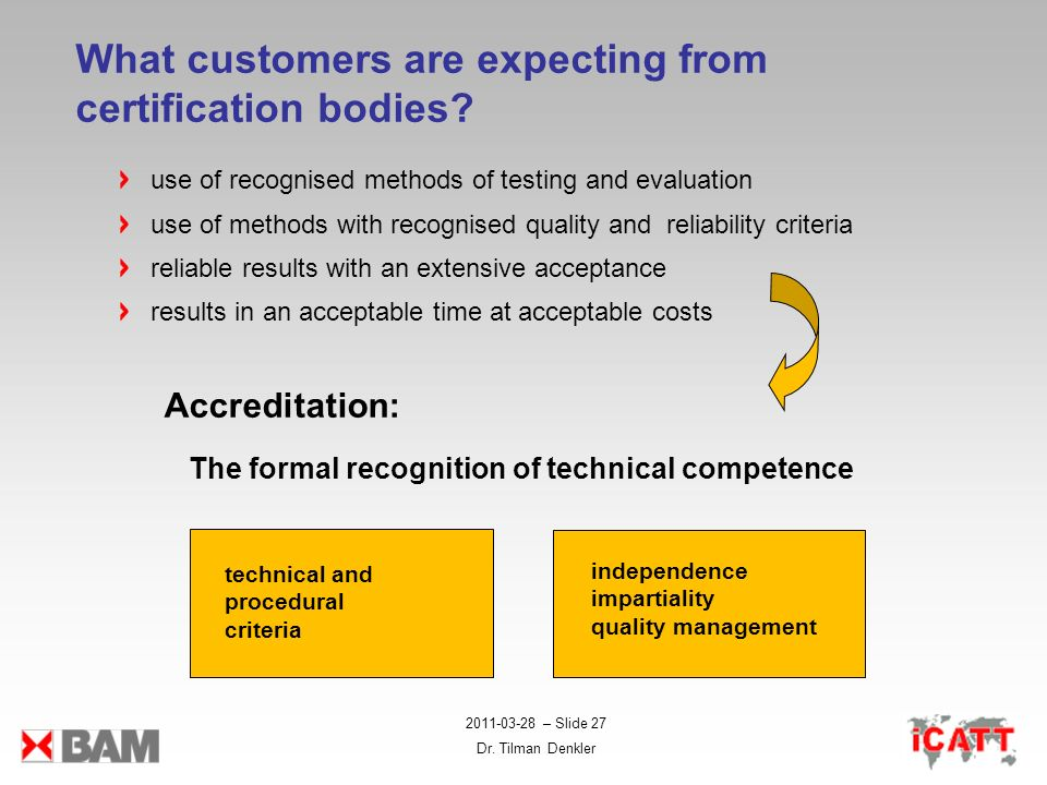 2011-03-28 – Slide 27 Dr. Tilman Denkler What customers are expecting from certification bodies? Accreditation: The formal recognition of technical co