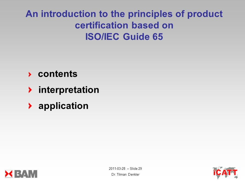 2011-03-28 – Slide 29 Dr. Tilman Denkler An introduction to the principles of product certification based on ISO/IEC Guide 65 contents interpretation