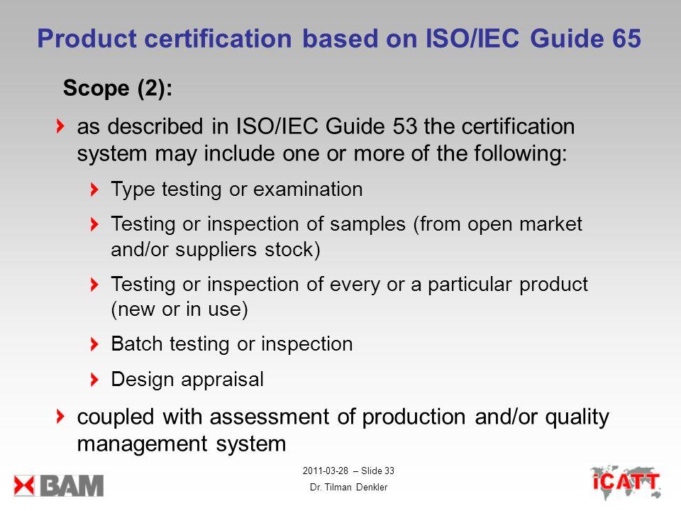 2011-03-28 – Slide 33 Dr. Tilman Denkler Product certification based on ISO/IEC Guide 65 Scope (2): as described in ISO/IEC Guide 53 the certification