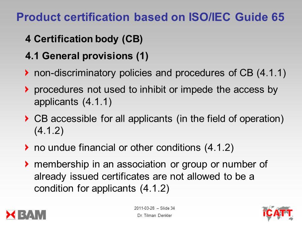 2011-03-28 – Slide 34 Dr. Tilman Denkler Product certification based on ISO/IEC Guide 65 4 Certification body (CB) 4.1 General provisions (1) non-disc