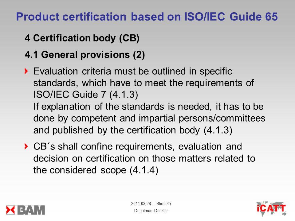 2011-03-28 – Slide 35 Dr. Tilman Denkler Product certification based on ISO/IEC Guide 65 4 Certification body (CB) 4.1 General provisions (2) Evaluati