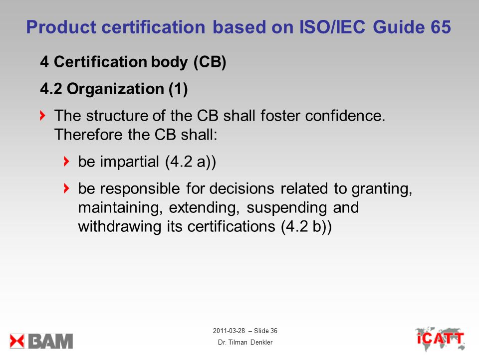 2011-03-28 – Slide 36 Dr. Tilman Denkler Product certification based on ISO/IEC Guide 65 4 Certification body (CB) 4.2 Organization (1) The structure
