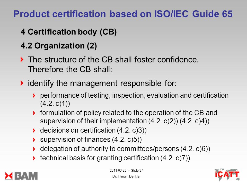 2011-03-28 – Slide 37 Dr. Tilman Denkler Product certification based on ISO/IEC Guide 65 4 Certification body (CB) 4.2 Organization (2) The structure