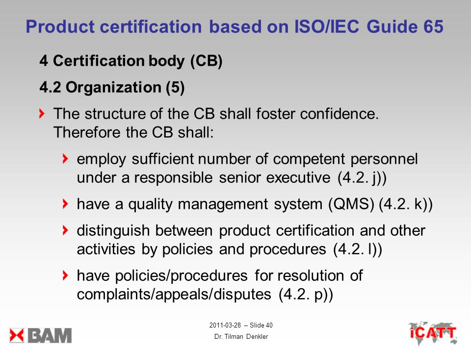 2011-03-28 – Slide 40 Dr. Tilman Denkler Product certification based on ISO/IEC Guide 65 4 Certification body (CB) 4.2 Organization (5) The structure