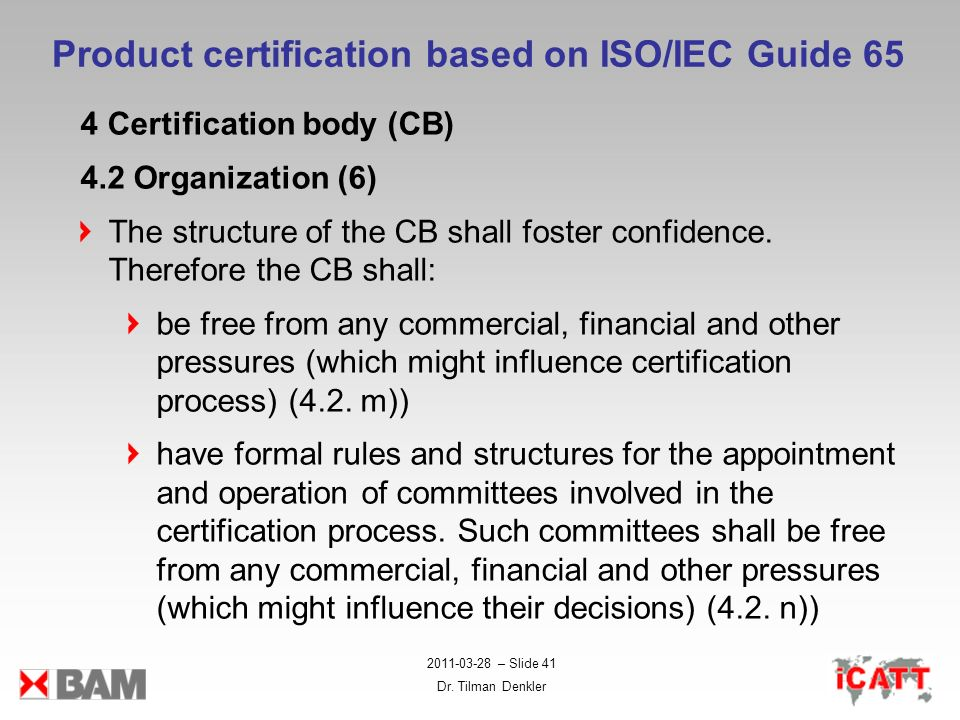 2011-03-28 – Slide 41 Dr. Tilman Denkler Product certification based on ISO/IEC Guide 65 4 Certification body (CB) 4.2 Organization (6) The structure