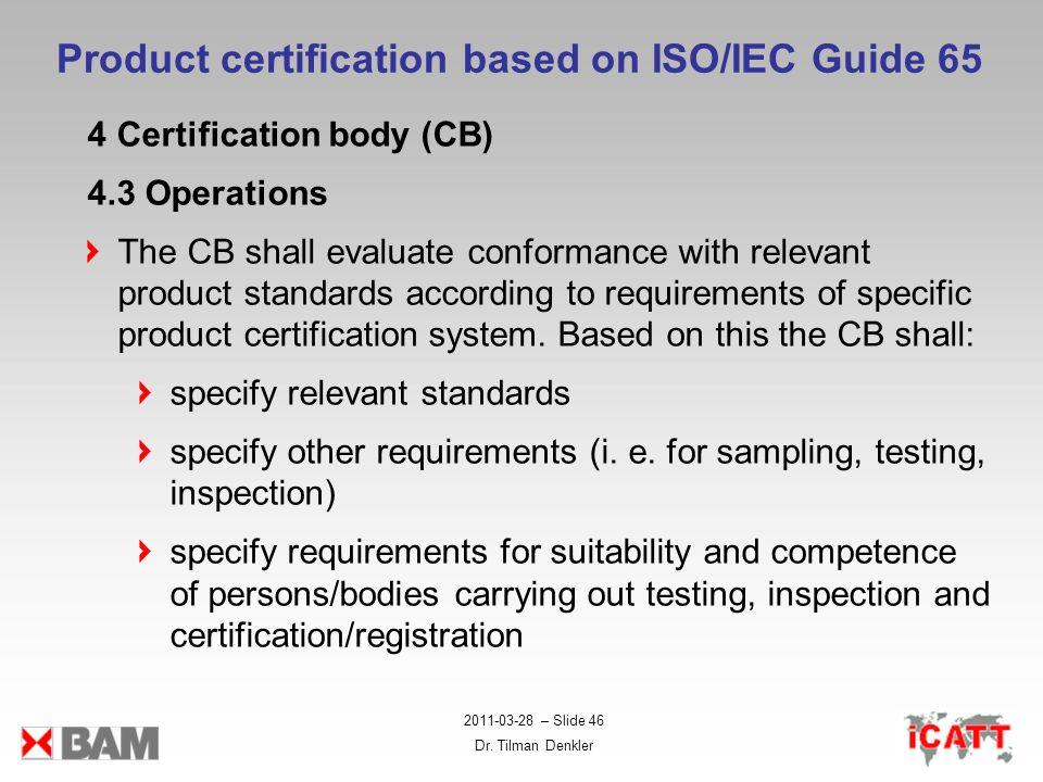 2011-03-28 – Slide 46 Dr. Tilman Denkler Product certification based on ISO/IEC Guide 65 4 Certification body (CB) 4.3 Operations The CB shall evaluat