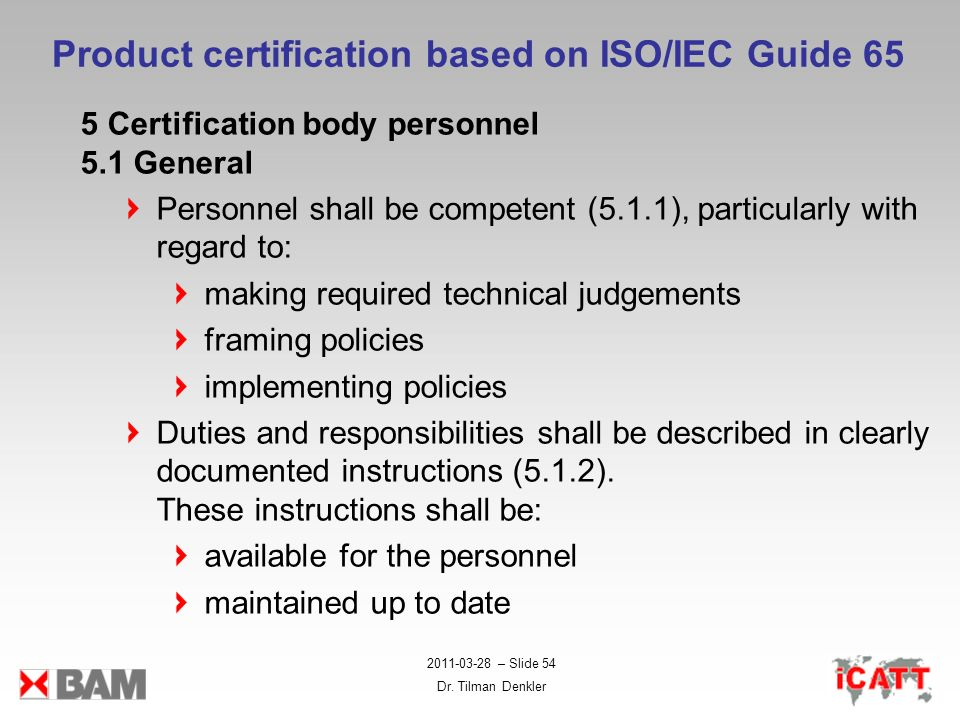 2011-03-28 – Slide 54 Dr. Tilman Denkler Product certification based on ISO/IEC Guide 65 5 Certification body personnel 5.1 General Personnel shall be