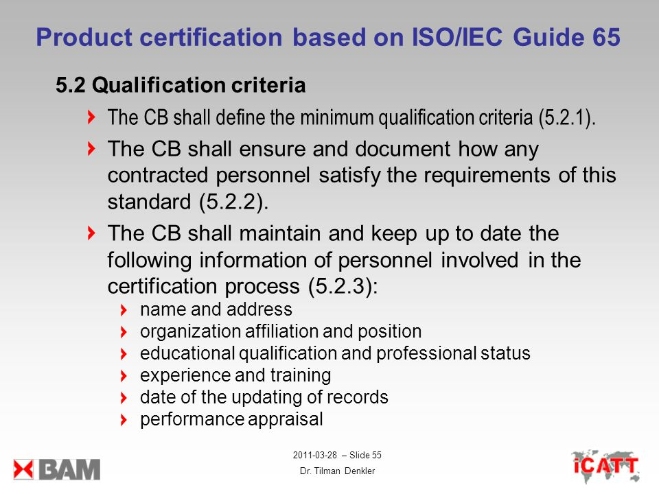 2011-03-28 – Slide 55 Dr. Tilman Denkler Product certification based on ISO/IEC Guide 65 5.2 Qualification criteria The CB shall define the minimum qu