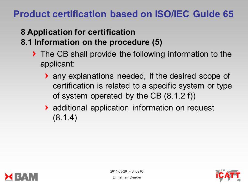 2011-03-28 – Slide 60 Dr. Tilman Denkler Product certification based on ISO/IEC Guide 65 8 Application for certification 8.1 Information on the proced