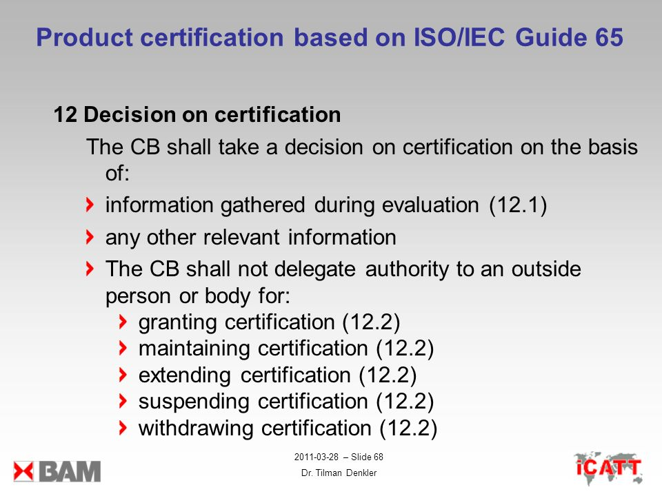 2011-03-28 – Slide 68 Dr. Tilman Denkler Product certification based on ISO/IEC Guide 65 12 Decision on certification The CB shall take a decision on