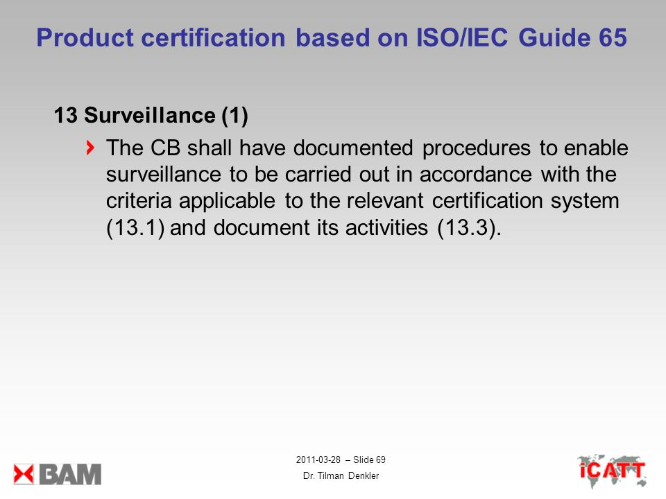2011-03-28 – Slide 69 Dr. Tilman Denkler Product certification based on ISO/IEC Guide 65 13 Surveillance (1) The CB shall have documented procedures t