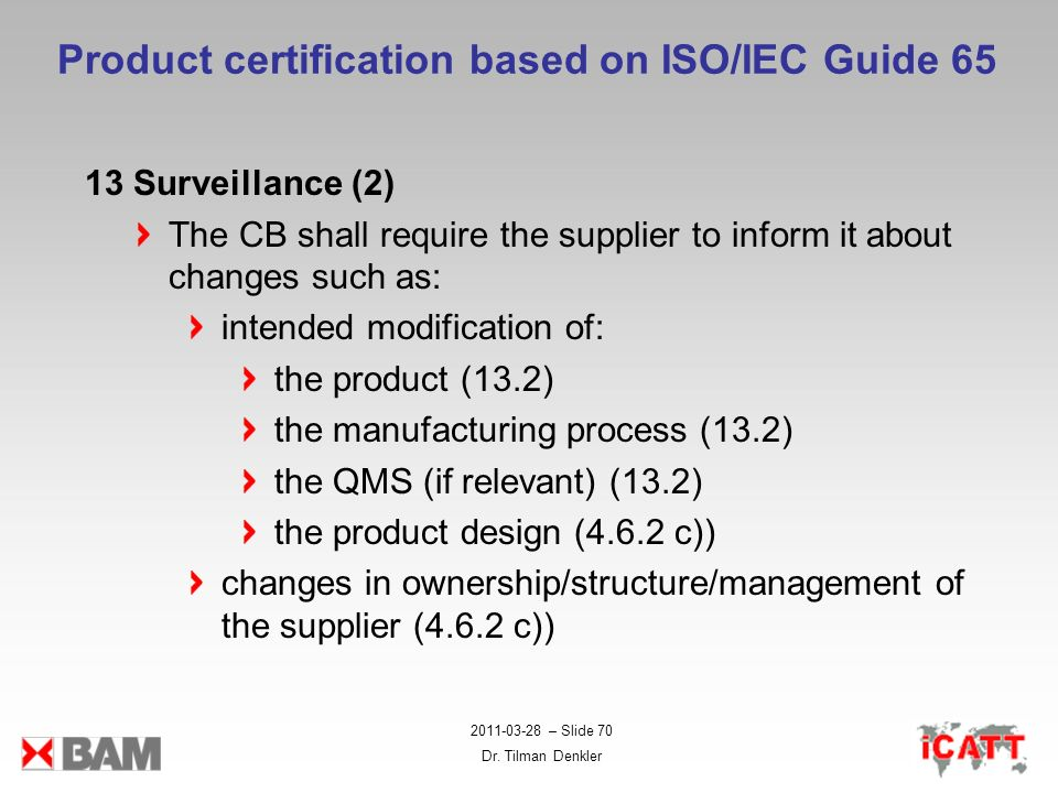 2011-03-28 – Slide 70 Dr. Tilman Denkler Product certification based on ISO/IEC Guide 65 13 Surveillance (2) The CB shall require the supplier to info