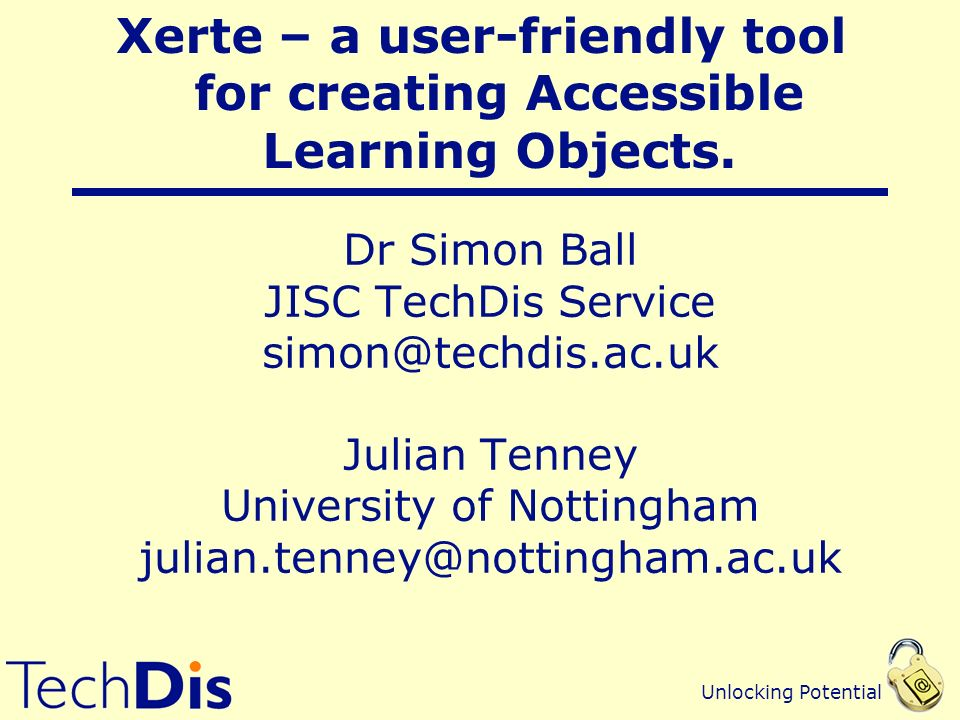 Unlocking Potential Dr Simon Ball JISC TechDis Service simon@techdis.ac.uk Julian Tenney University of Nottingham julian.tenney@nottingham.ac.uk Xerte – a user-friendly tool for creating Accessible Learning Objects.