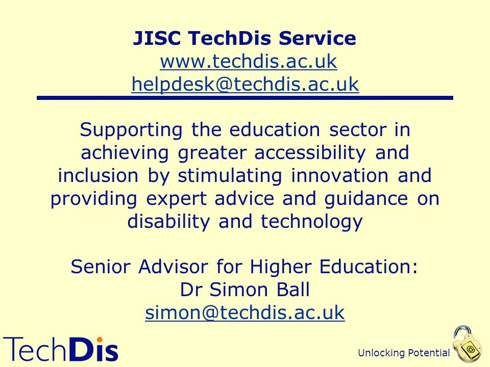 Unlocking Potential JISC TechDis Service www.techdis.ac.uk helpdesk@techdis.ac.uk Supporting the education sector in achieving greater accessibility and inclusion by stimulating innovation and providing expert advice and guidance on disability and technology Senior Advisor for Higher Education: Dr Simon Ball simon@techdis.ac.ukwww.techdis.ac.uk helpdesk@techdis.ac.uk simon@techdis.ac.uk