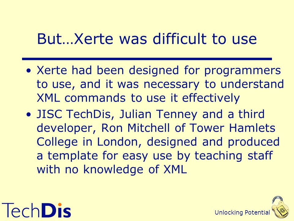 Unlocking Potential But…Xerte was difficult to use Xerte had been designed for programmers to use, and it was necessary to understand XML commands to use it effectively JISC TechDis, Julian Tenney and a third developer, Ron Mitchell of Tower Hamlets College in London, designed and produced a template for easy use by teaching staff with no knowledge of XML