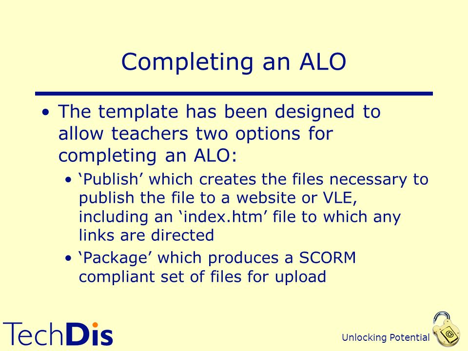 Unlocking Potential Completing an ALO The template has been designed to allow teachers two options for completing an ALO: Publish which creates the files necessary to publish the file to a website or VLE, including an index.htm file to which any links are directed Package which produces a SCORM compliant set of files for upload