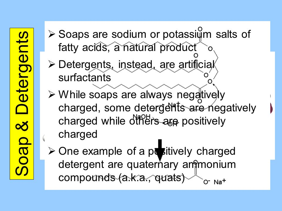 Soap & Detergents Soaps are sodium or potassium salts of fatty acids, a natural product Detergents, instead, are artificial surfactants While soaps ar