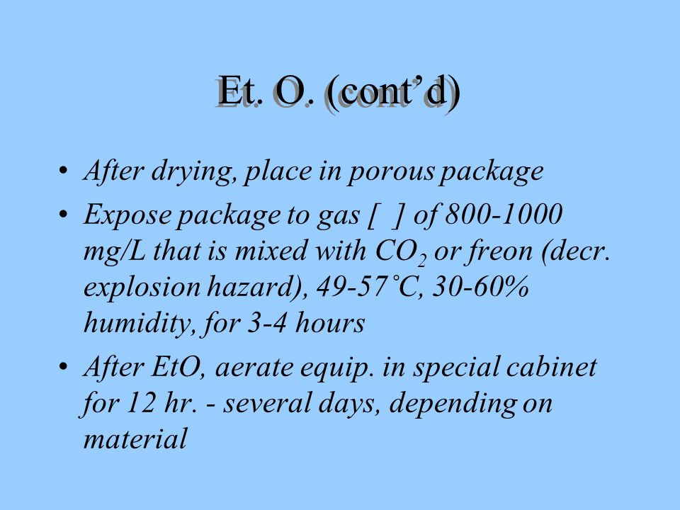 Et. O. (contd) After drying, place in porous package Expose package to gas [ ] of 800-1000 mg/L that is mixed with CO 2 or freon (decr. explosion haza