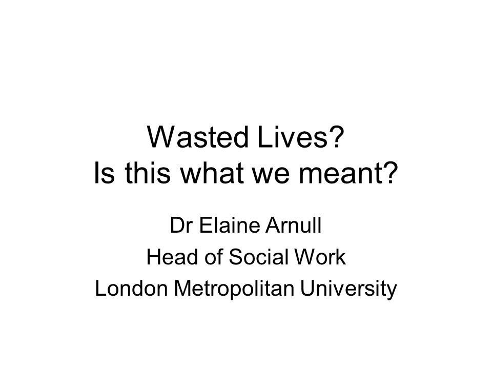 Wasted Lives? Is this what we meant? Dr Elaine Arnull Head of Social Work London Metropolitan University