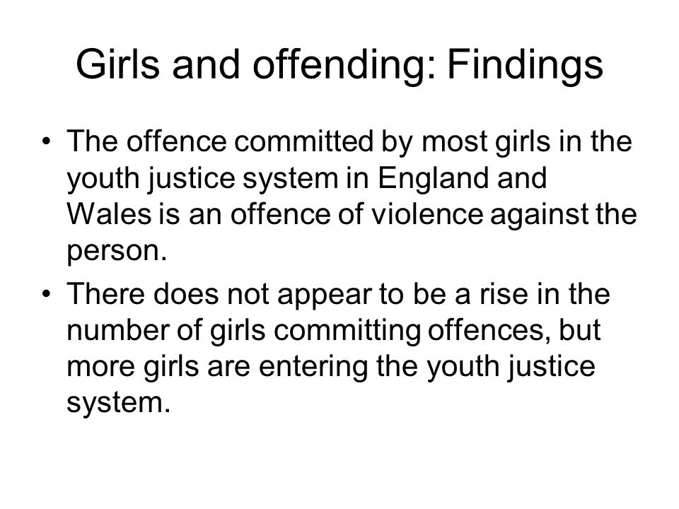 Girls and offending: Findings The offence committed by most girls in the youth justice system in England and Wales is an offence of violence against t