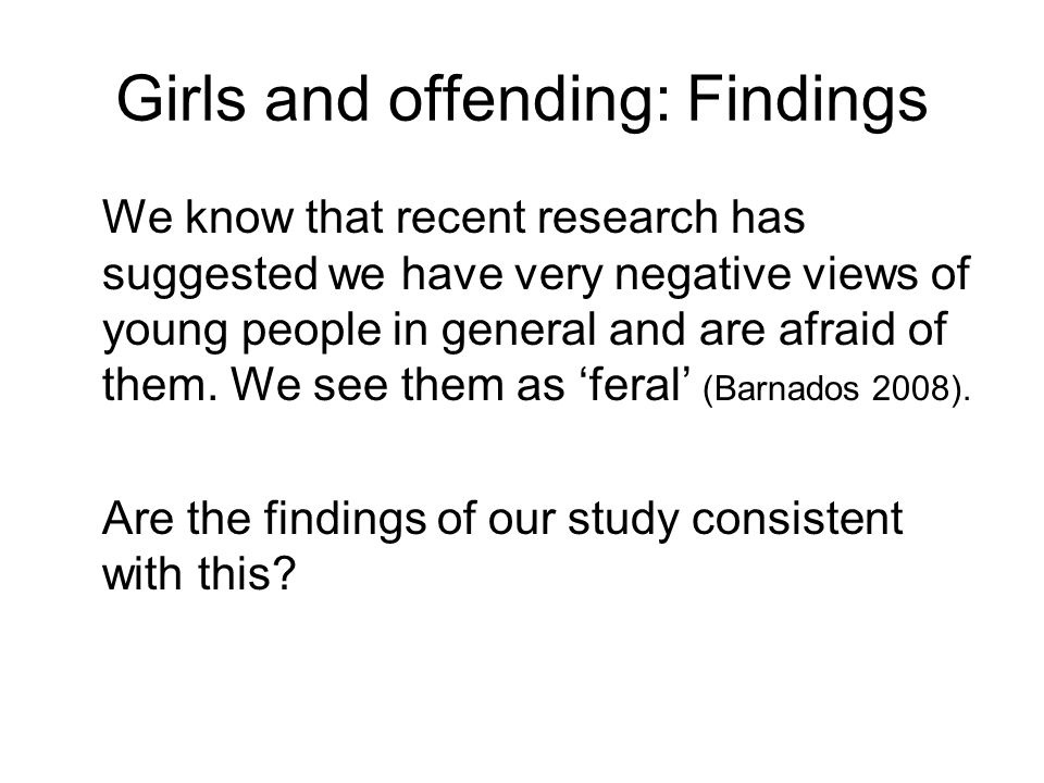 Girls and offending: Findings We know that recent research has suggested we have very negative views of young people in general and are afraid of them