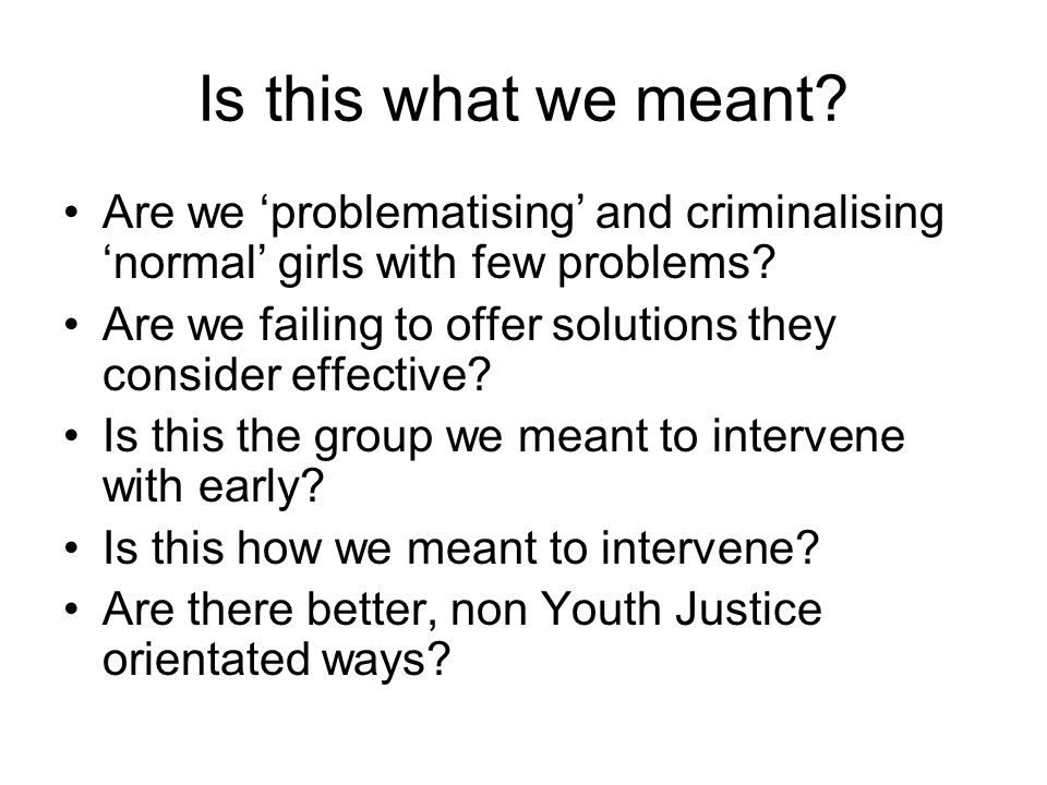 Is this what we meant? Are we problematising and criminalising normal girls with few problems? Are we failing to offer solutions they consider effecti