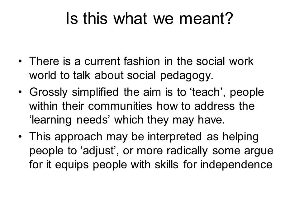 Is this what we meant? There is a current fashion in the social work world to talk about social pedagogy. Grossly simplified the aim is to teach, peop