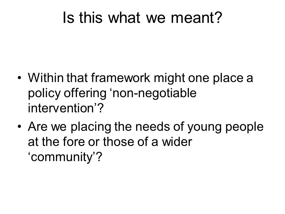 Is this what we meant? Within that framework might one place a policy offering non-negotiable intervention? Are we placing the needs of young people a