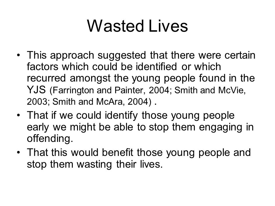 Wasted Lives This approach suggested that there were certain factors which could be identified or which recurred amongst the young people found in the