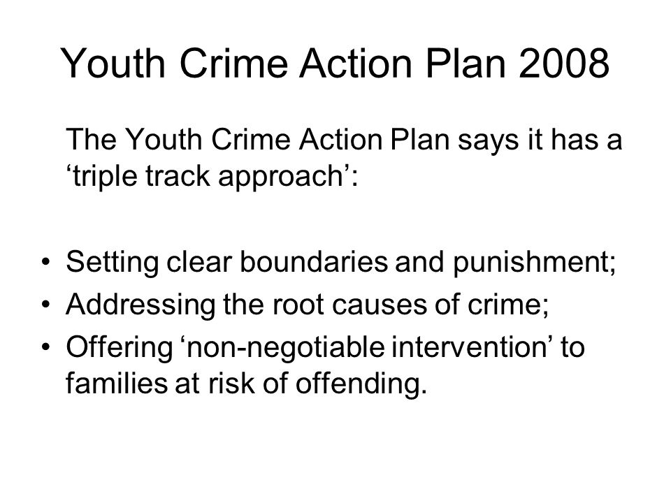 Youth Crime Action Plan It takes the notion of risk and identifiable risk factors as a given; It takes them a stage further; It proffers non-negotiable intervention as a way forward; It does this from an apparent perspective which suggests that this is in the interest of the individual, the family and the community.