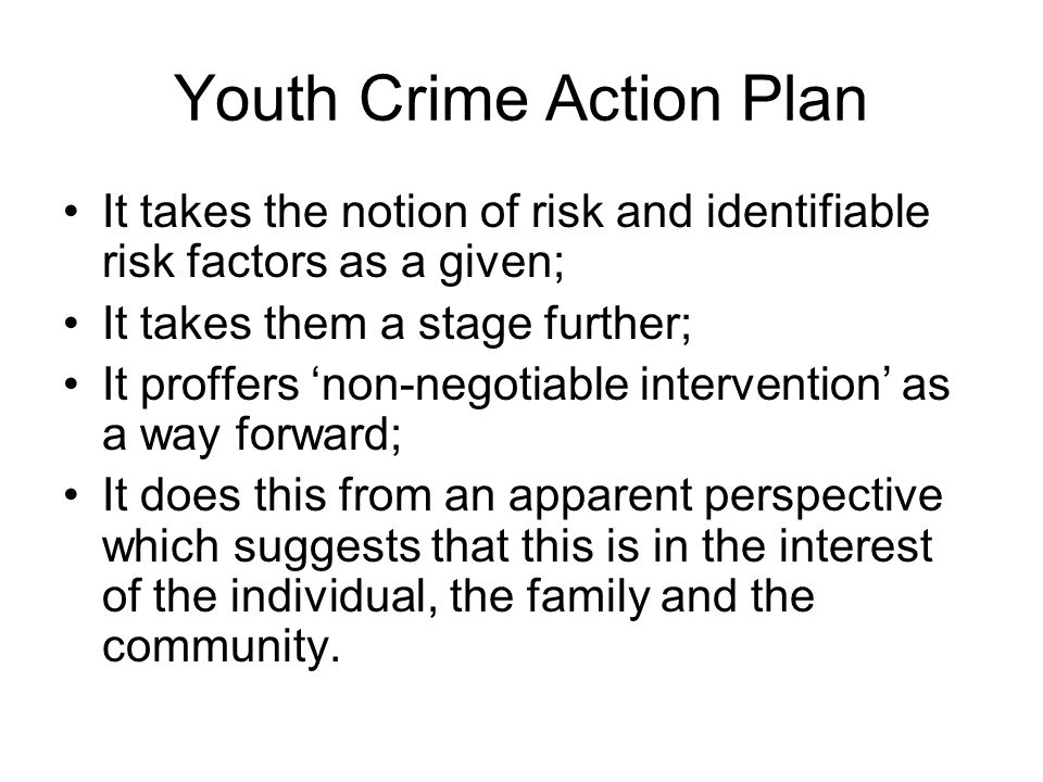 Youth Crime Action Plan It takes the notion of risk and identifiable risk factors as a given; It takes them a stage further; It proffers non-negotiabl